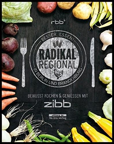 Radikal Regional!Besser essen in Berlin und Brandenburg (Kochbuch)
